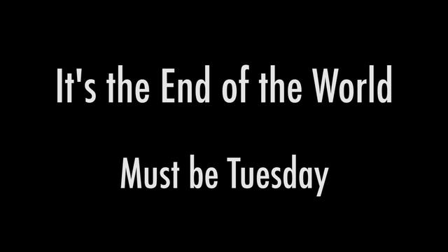 It's the End of the World: Must be Tuesday