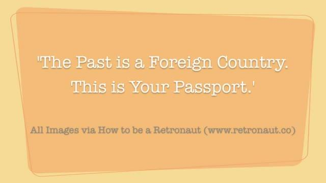The Past is a Foreign Country; This is your passport